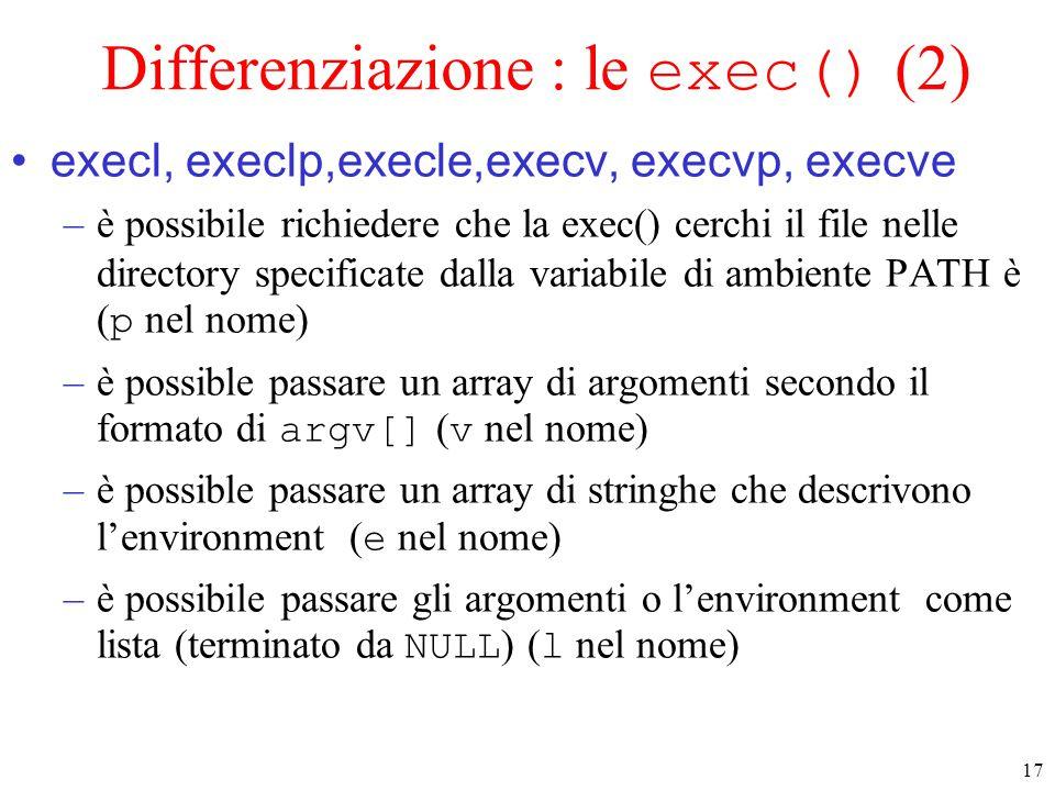 17 Differenziazione : le exec() (2) execl, execlp,execle,execv, execvp, execve –è possibile richiedere che la exec() cerchi il file nelle directory specificate dalla variabile di ambiente PATH è ( p nel nome) –è possible passare un array di argomenti secondo il formato di argv[] ( v nel nome) –è possible passare un array di stringhe che descrivono l'environment ( e nel nome) –è possibile passare gli argomenti o l'environment come lista (terminato da NULL ) ( l nel nome)