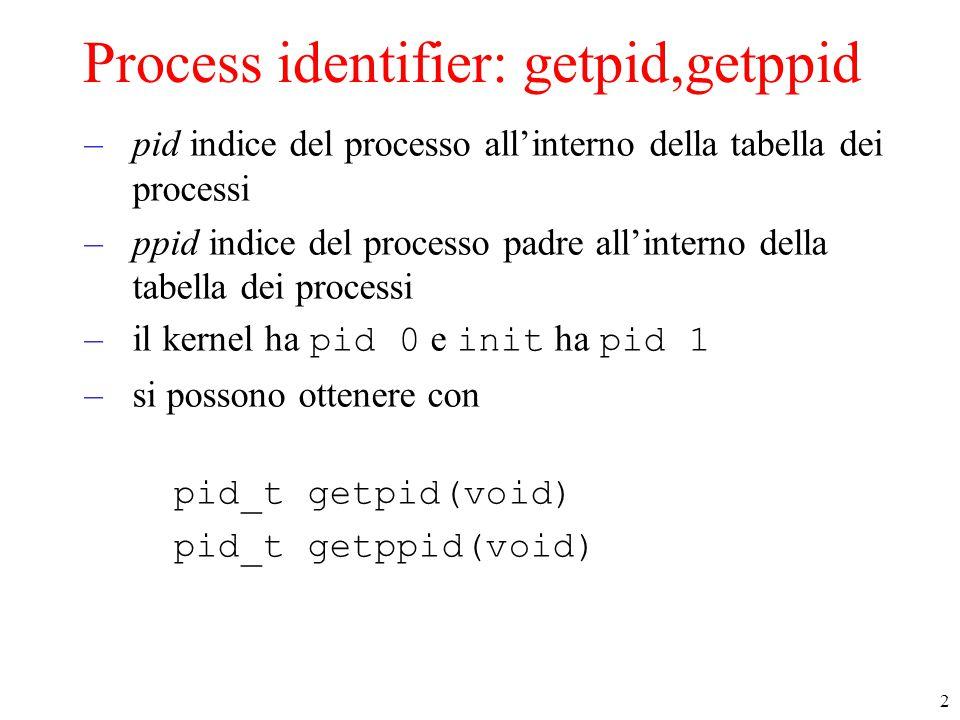 2 Process identifier: getpid,getppid –pid indice del processo all'interno della tabella dei processi –ppid indice del processo padre all'interno della