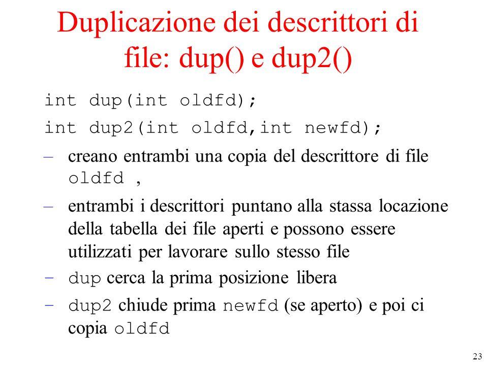 23 Duplicazione dei descrittori di file: dup() e dup2() int dup(int oldfd); int dup2(int oldfd,int newfd); –creano entrambi una copia del descrittore di file oldfd, –entrambi i descrittori puntano alla stassa locazione della tabella dei file aperti e possono essere utilizzati per lavorare sullo stesso file –dup cerca la prima posizione libera –dup2 chiude prima newfd (se aperto) e poi ci copia oldfd