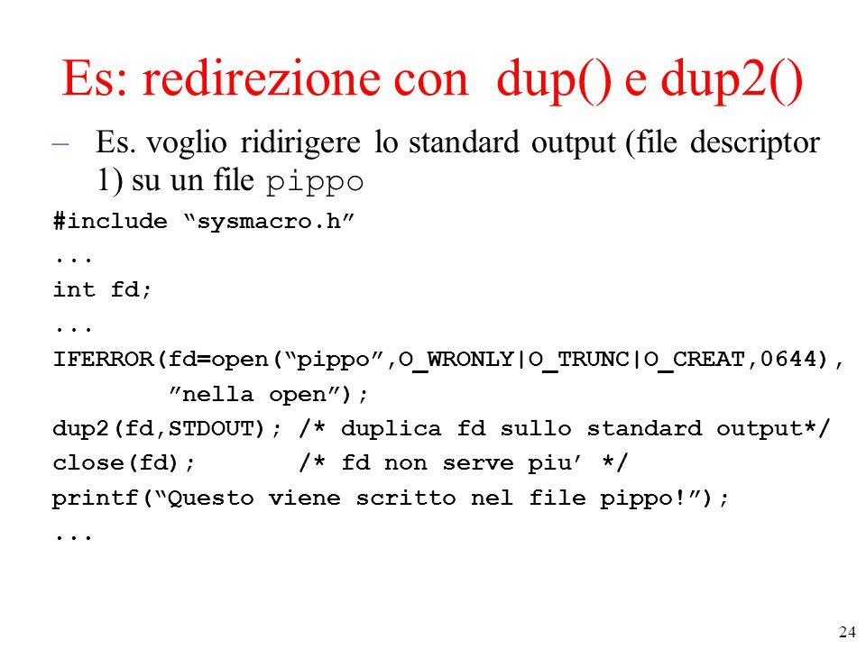 """24 Es: redirezione con dup() e dup2() –Es. voglio ridirigere lo standard output (file descriptor 1) su un file pippo #include """"sysmacro.h""""... int fd;."""