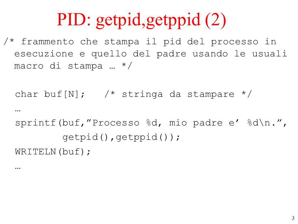 3 PID: getpid,getppid (2) /* frammento che stampa il pid del processo in esecuzione e quello del padre usando le usuali macro di stampa … */ char buf[N]; /* stringa da stampare */ … sprintf(buf, Processo %d, mio padre e' %d\n. , getpid(),getppid()); WRITELN(buf); …