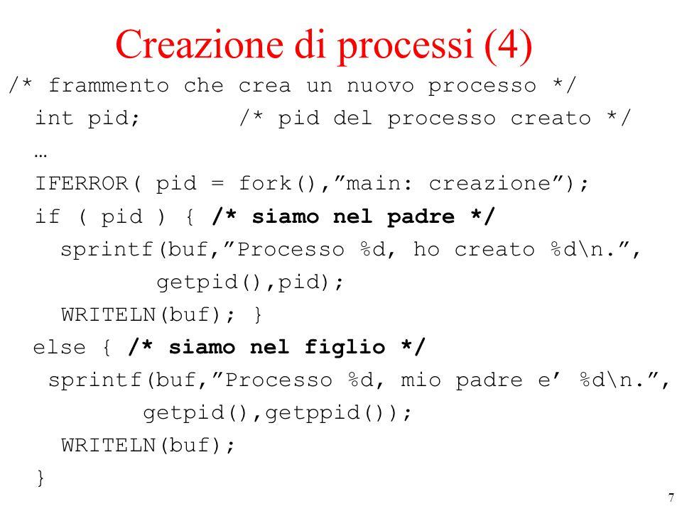 7 Creazione di processi (4) /* frammento che crea un nuovo processo */ int pid; /* pid del processo creato */ … IFERROR( pid = fork(), main: creazione ); if ( pid ) { /* siamo nel padre */ sprintf(buf, Processo %d, ho creato %d\n. , getpid(),pid); WRITELN(buf); } else { /* siamo nel figlio */ sprintf(buf, Processo %d, mio padre e' %d\n. , getpid(),getppid()); WRITELN(buf); }