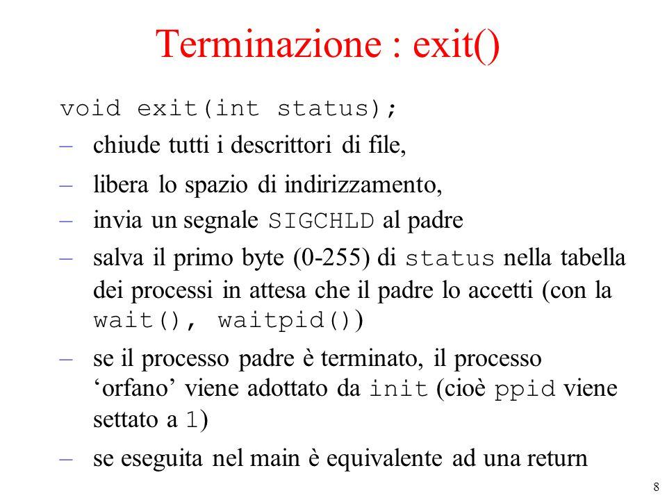 8 Terminazione : exit() void exit(int status); –chiude tutti i descrittori di file, –libera lo spazio di indirizzamento, –invia un segnale SIGCHLD al padre –salva il primo byte (0-255) di status nella tabella dei processi in attesa che il padre lo accetti (con la wait(), waitpid() ) –se il processo padre è terminato, il processo 'orfano' viene adottato da init (cioè ppid viene settato a 1 ) –se eseguita nel main è equivalente ad una return