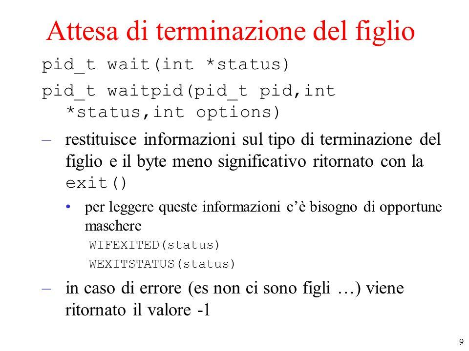 9 Attesa di terminazione del figlio pid_t wait(int *status) pid_t waitpid(pid_t pid,int *status,int options) –restituisce informazioni sul tipo di terminazione del figlio e il byte meno significativo ritornato con la exit() per leggere queste informazioni c'è bisogno di opportune maschere WIFEXITED(status) WEXITSTATUS(status) –in caso di errore (es non ci sono figli …) viene ritornato il valore -1