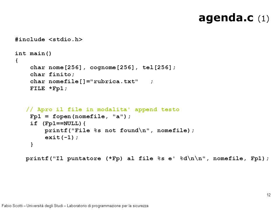 Fabio Scotti – Università degli Studi – Laboratorio di programmazione per la sicurezza 12 agenda.c (1) #include int main() { char nome[256], cognome[256], tel[256]; char finito; char nomefile[]= rubrica.txt ; FILE *Fp1; // Apro il file in modalita append testo Fp1 = fopen(nomefile, a ); if (Fp1==NULL){ printf( File %s not found\n , nomefile); exit(-1); } printf( Il puntatore (*Fp) al file %s e %d\n\n , nomefile, Fp1);