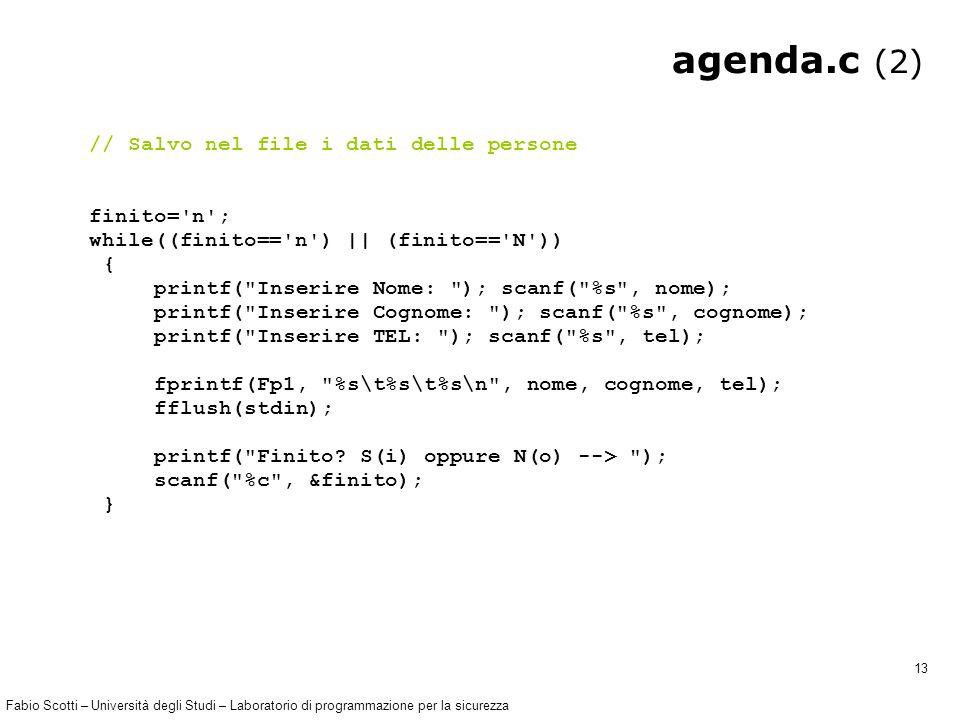 Fabio Scotti – Università degli Studi – Laboratorio di programmazione per la sicurezza 13 agenda.c (2) // Salvo nel file i dati delle persone finito= n ; while((finito== n ) || (finito== N )) { printf( Inserire Nome: ); scanf( %s , nome); printf( Inserire Cognome: ); scanf( %s , cognome); printf( Inserire TEL: ); scanf( %s , tel); fprintf(Fp1, %s\t%s\t%s\n , nome, cognome, tel); fflush(stdin); printf( Finito.