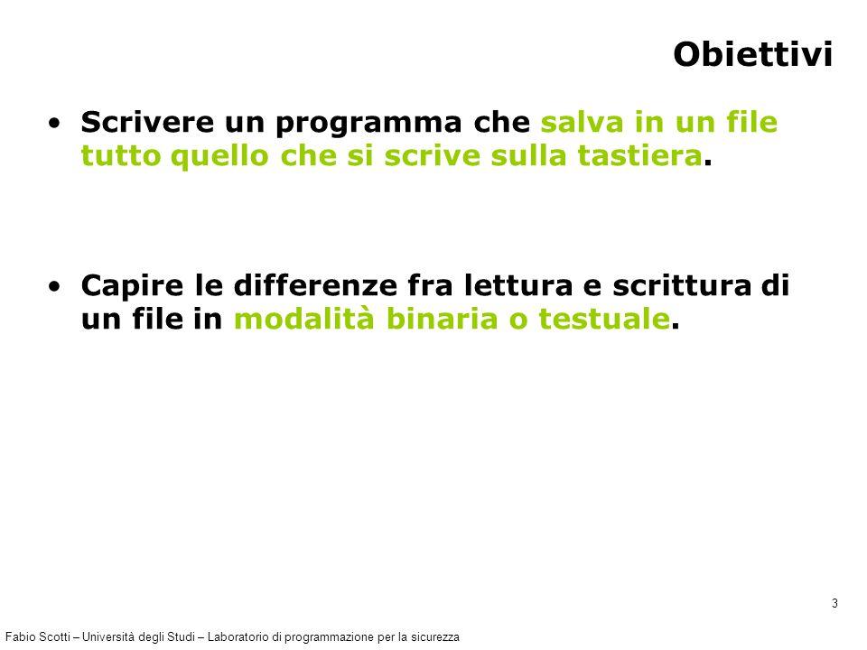 Fabio Scotti – Università degli Studi – Laboratorio di programmazione per la sicurezza 3 Obiettivi Scrivere un programma che salva in un file tutto quello che si scrive sulla tastiera.