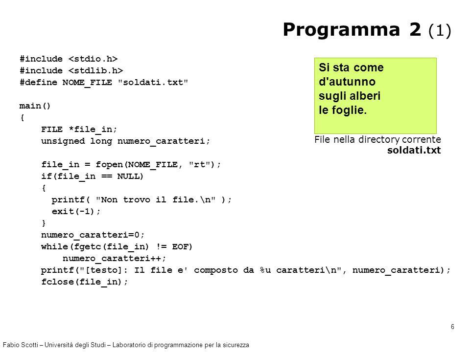 Fabio Scotti – Università degli Studi – Laboratorio di programmazione per la sicurezza 6 Programma 2 (1) #include #define NOME_FILE soldati.txt main() { FILE *file_in; unsigned long numero_caratteri; file_in = fopen(NOME_FILE, rt ); if(file_in == NULL) { printf( Non trovo il file.\n ); exit(-1); } numero_caratteri=0; while(fgetc(file_in) != EOF) numero_caratteri++; printf( [testo]: Il file e composto da %u caratteri\n , numero_caratteri); fclose(file_in); Si sta come d autunno sugli alberi le foglie.