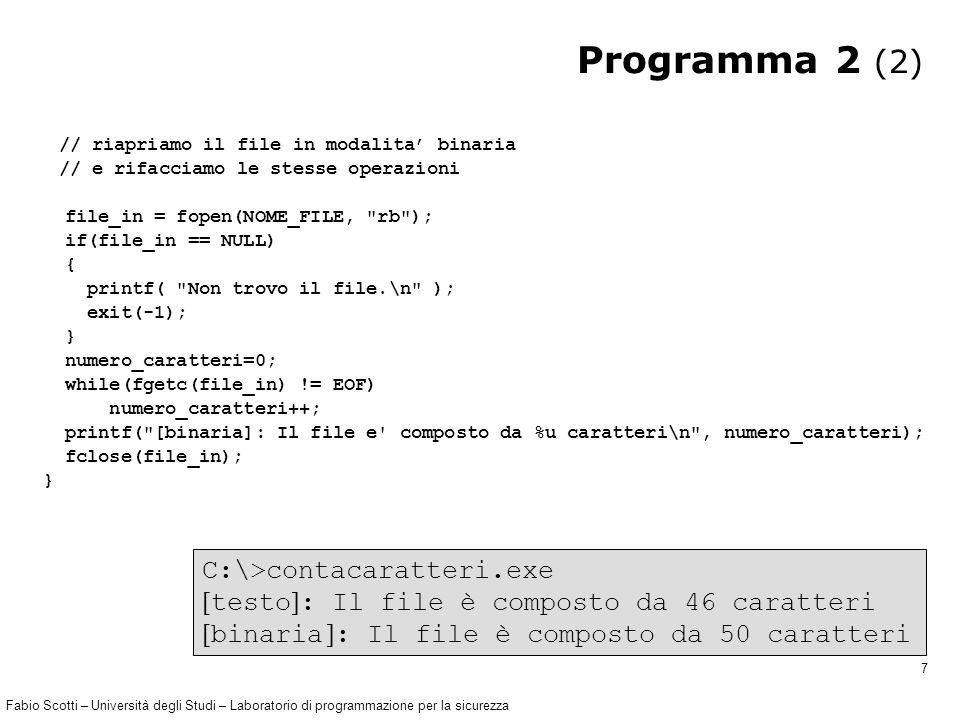Fabio Scotti – Università degli Studi – Laboratorio di programmazione per la sicurezza 7 Programma 2 (2) // riapriamo il file in modalita' binaria // e rifacciamo le stesse operazioni file_in = fopen(NOME_FILE, rb ); if(file_in == NULL) { printf( Non trovo il file.\n ); exit(-1); } numero_caratteri=0; while(fgetc(file_in) != EOF) numero_caratteri++; printf( [binaria]: Il file e composto da %u caratteri\n , numero_caratteri); fclose(file_in); } C:\>contacaratteri.exe  testo  : Il file è composto da 46 caratteri  binaria  : Il file è composto da 50 caratteri