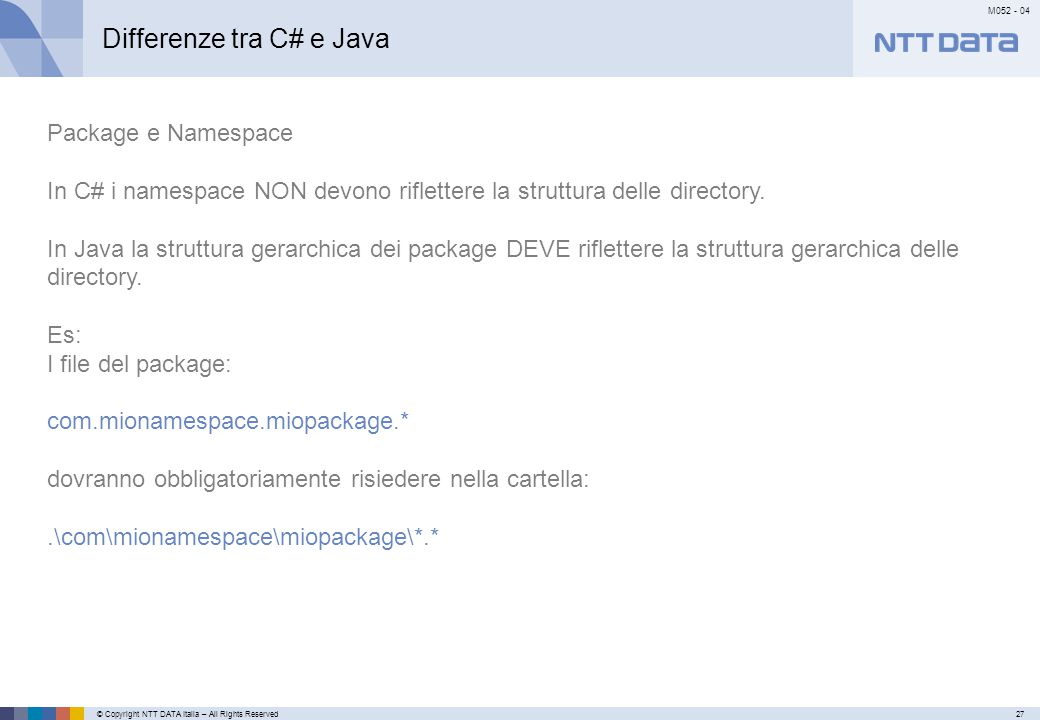 © Copyright NTT DATA Italia – All Rights Reserved27 M052 - 04 Primo meseSecondo mese…………… Differenze tra C# e Java Package e Namespace In C# i namespace NON devono riflettere la struttura delle directory.