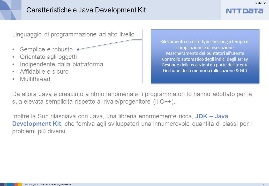 © Copyright NTT DATA Italia – All Rights Reserved6 M052 - 04 Primo meseSecondo mese…………… Caratteristiche e Java Development Kit Linguaggio di programmazione ad alto livello Semplice e robusto Orientato agli oggetti Indipendente dalla piattaforma Affidabile e sicuro Multithread Da allora Java è cresciuto a ritmo fenomenale: i programmatori lo hanno adottato per la sua elevata semplicità rispetto al rivale/progenitore (il C++).