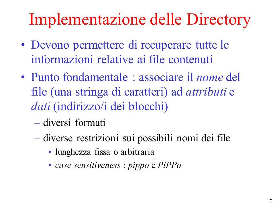 7 Implementazione delle Directory Devono permettere di recuperare tutte le informazioni relative ai file contenuti Punto fondamentale : associare il n