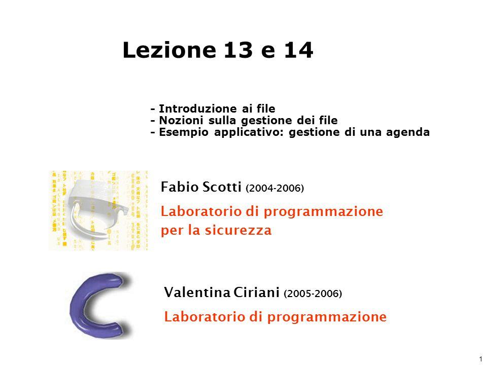 1 Fabio Scotti (2004-2006) Laboratorio di programmazione per la sicurezza Valentina Ciriani (2005-2006) Laboratorio di programmazione Lezione 13 e 14 - Introduzione ai file - Nozioni sulla gestione dei file - Esempio applicativo: gestione di una agenda