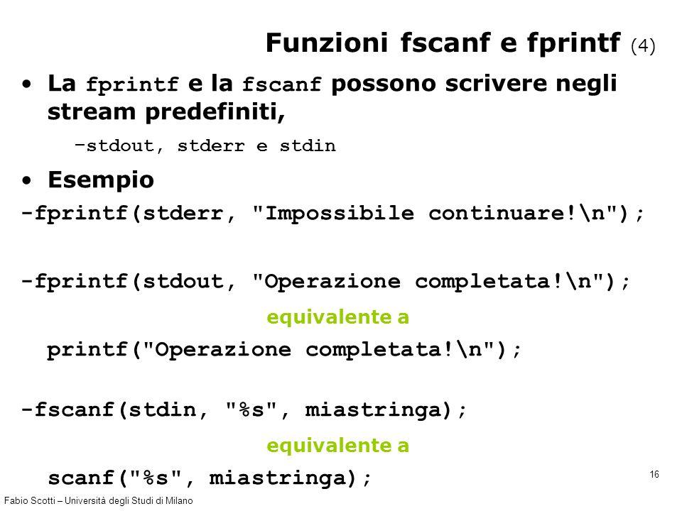 Fabio Scotti – Università degli Studi di Milano 16 Funzioni fscanf e fprintf (4) La fprintf e la fscanf possono scrivere negli stream predefiniti, – stdout, stderr e stdin Esempio -fprintf(stderr, Impossibile continuare!\n ); -fprintf(stdout, Operazione completata!\n ); equivalente a printf( Operazione completata!\n ); -fscanf(stdin, %s , miastringa); equivalente a scanf( %s , miastringa);