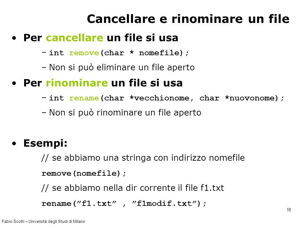 Fabio Scotti – Università degli Studi di Milano 18 Cancellare e rinominare un file Per cancellare un file si usa – int remove(char * nomefile); –Non si può eliminare un file aperto Per rinominare un file si usa – int rename(char *vecchionome, char *nuovonome); –Non si può rinominare un file aperto Esempi: // se abbiamo una stringa con indirizzo nomefile remove(nomefile); // se abbiamo nella dir corrente il file f1.txt rename( f1.txt , f1modif.txt );