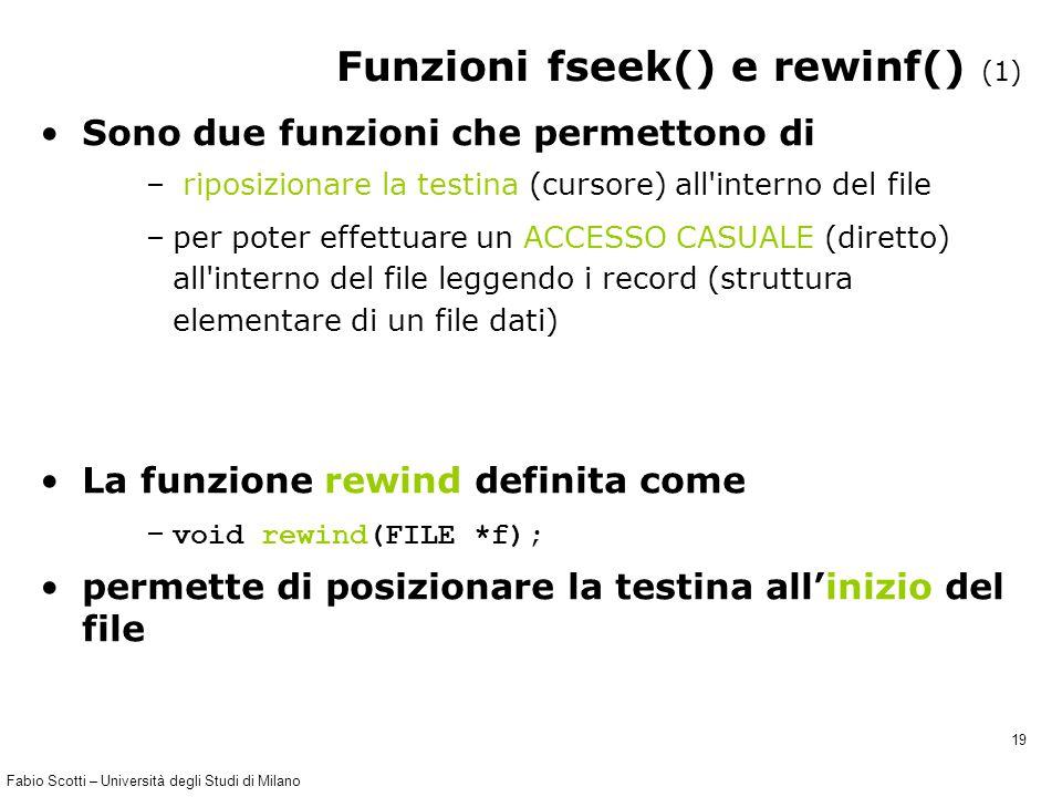 Fabio Scotti – Università degli Studi di Milano 19 Funzioni fseek() e rewinf() (1) Sono due funzioni che permettono di – riposizionare la testina (cursore) all interno del file –per poter effettuare un ACCESSO CASUALE (diretto) all interno del file leggendo i record (struttura elementare di un file dati) La funzione rewind definita come – void rewind(FILE *f); permette di posizionare la testina all'inizio del file