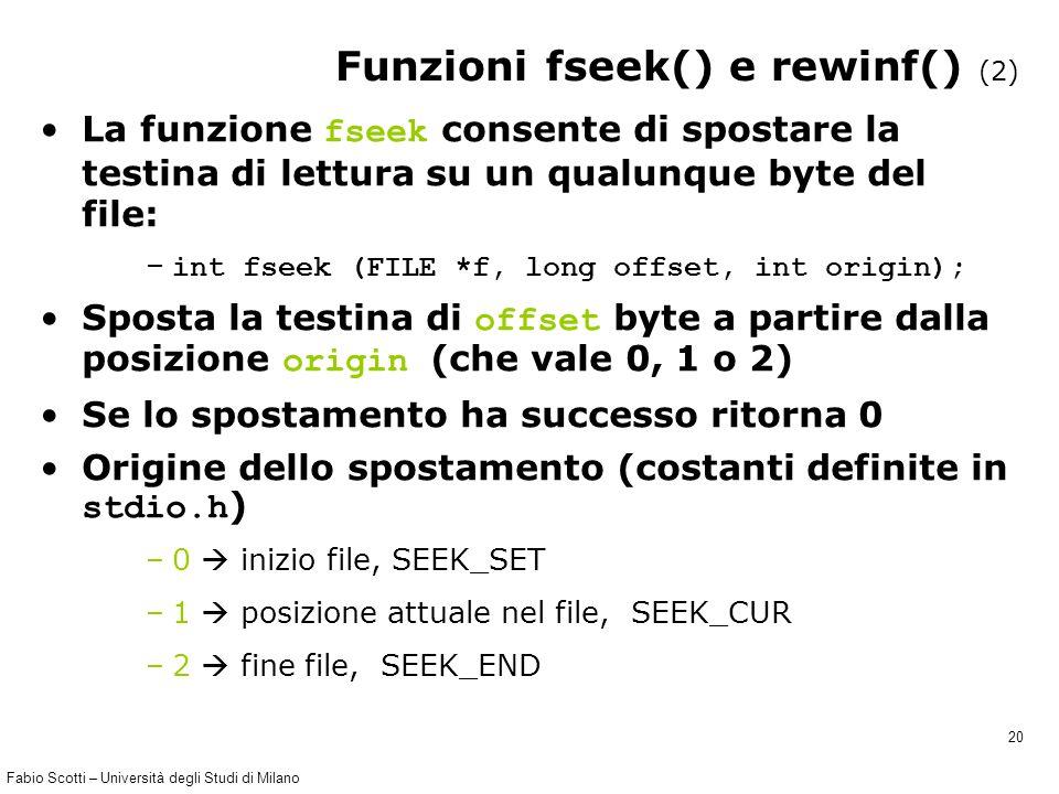 Fabio Scotti – Università degli Studi di Milano 20 Funzioni fseek() e rewinf() (2) La funzione fseek consente di spostare la testina di lettura su un qualunque byte del file: – int fseek (FILE *f, long offset, int origin); Sposta la testina di offset byte a partire dalla posizione origin (che vale 0, 1 o 2) Se lo spostamento ha successo ritorna 0 Origine dello spostamento (costanti definite in stdio.h ) –0  inizio file, SEEK_SET –1  posizione attuale nel file, SEEK_CUR –2  fine file, SEEK_END