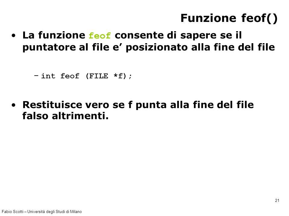 Fabio Scotti – Università degli Studi di Milano 21 Funzione feof() La funzione feof consente di sapere se il puntatore al file e' posizionato alla fine del file – int feof (FILE *f); Restituisce vero se f punta alla fine del file falso altrimenti.