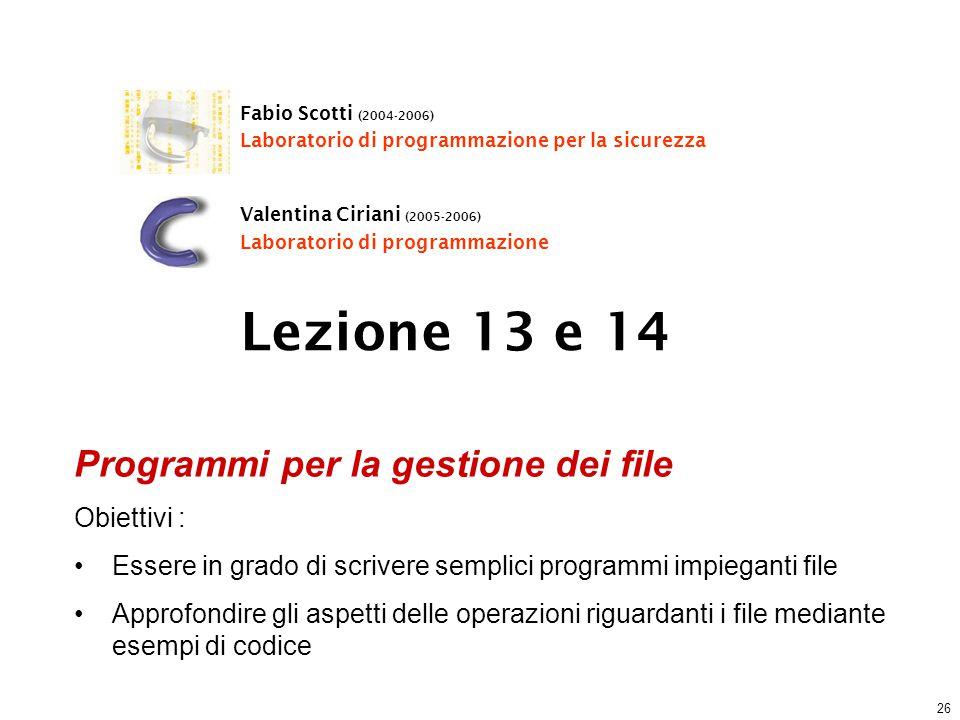 26 Lezione 13 e 14 Fabio Scotti (2004-2006) Laboratorio di programmazione per la sicurezza Valentina Ciriani (2005-2006) Laboratorio di programmazione Programmi per la gestione dei file Obiettivi : Essere in grado di scrivere semplici programmi impieganti file Approfondire gli aspetti delle operazioni riguardanti i file mediante esempi di codice