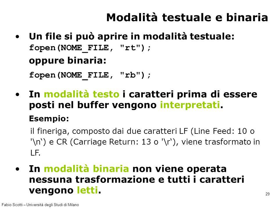 Fabio Scotti – Università degli Studi di Milano 29 Modalità testuale e binaria Un file si può aprire in modalità testuale: fopen(NOME_FILE, rt ); Esempio: il fineriga, composto dai due caratteri LF (Line Feed: 10 o \n') e CR (Carriage Return: 13 o \r'), viene trasformato in LF.