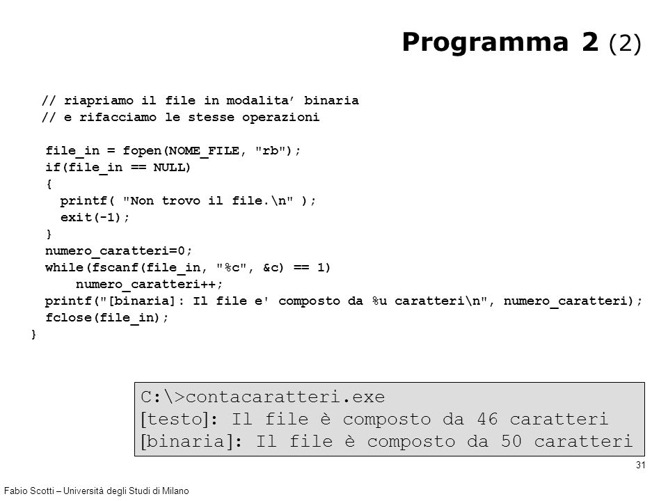 Fabio Scotti – Università degli Studi di Milano 31 Programma 2 (2) // riapriamo il file in modalita' binaria // e rifacciamo le stesse operazioni file_in = fopen(NOME_FILE, rb ); if(file_in == NULL) { printf( Non trovo il file.\n ); exit(-1); } numero_caratteri=0; while(fscanf(file_in, %c , &c) == 1) numero_caratteri++; printf( [binaria]: Il file e composto da %u caratteri\n , numero_caratteri); fclose(file_in); } C:\>contacaratteri.exe  testo  : Il file è composto da 46 caratteri  binaria  : Il file è composto da 50 caratteri