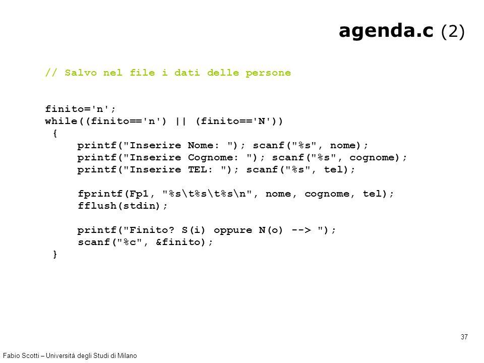 Fabio Scotti – Università degli Studi di Milano 37 agenda.c (2) // Salvo nel file i dati delle persone finito= n ; while((finito== n ) || (finito== N )) { printf( Inserire Nome: ); scanf( %s , nome); printf( Inserire Cognome: ); scanf( %s , cognome); printf( Inserire TEL: ); scanf( %s , tel); fprintf(Fp1, %s\t%s\t%s\n , nome, cognome, tel); fflush(stdin); printf( Finito.
