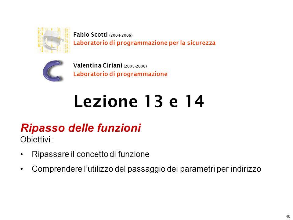 40 Lezione 13 e 14 Fabio Scotti (2004-2006) Laboratorio di programmazione per la sicurezza Valentina Ciriani (2005-2006) Laboratorio di programmazione Ripasso delle funzioni Obiettivi : Ripassare il concetto di funzione Comprendere l'utilizzo del passaggio dei parametri per indirizzo
