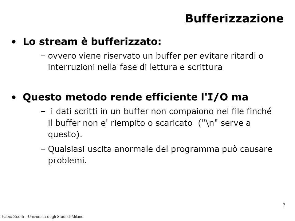 Fabio Scotti – Università degli Studi di Milano 28 Programma 1 // scriviconsole.c scrive in un file // tutto quello che viene digitato da console #include #define NOME_FILE console.txt main() { FILE *file_out; char c; file_out = fopen(NOME_FILE, w ); if(file_out == NULL) { printf( Non trovo il file.\n ); exit(-1); } printf( (Per terminare premi @)\n\n ); scanf( %c ,&c); while(c != @ ) { fprintf(file_out, %c ,c); scanf( %c ,&c); } fclose(file_out); }