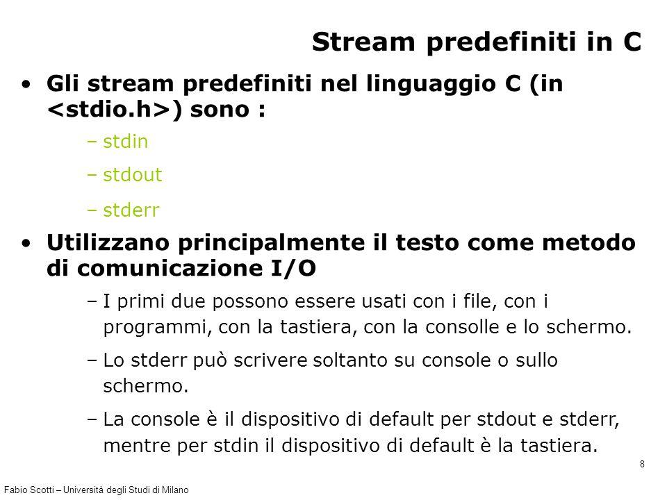 Fabio Scotti – Università degli Studi di Milano 8 Stream predefiniti in C Gli stream predefiniti nel linguaggio C (in ) sono : –stdin –stdout –stderr Utilizzano principalmente il testo come metodo di comunicazione I/O –I primi due possono essere usati con i file, con i programmi, con la tastiera, con la consolle e lo schermo.