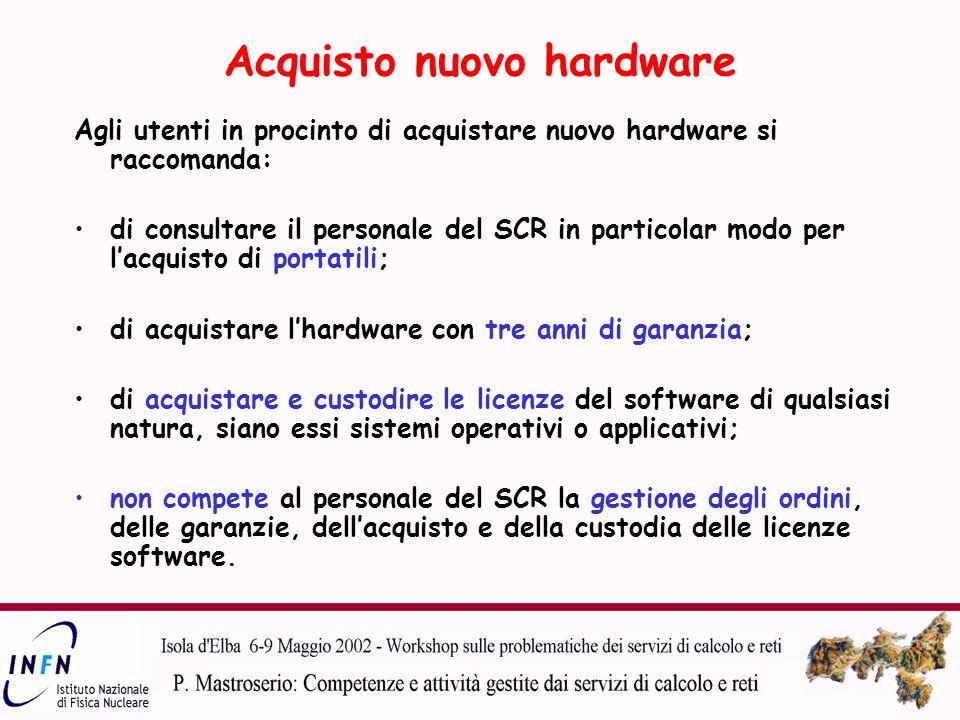 Acquisto nuovo hardware Agli utenti in procinto di acquistare nuovo hardware si raccomanda: di consultare il personale del SCR in particolar modo per l'acquisto di portatili; di acquistare l'hardware con tre anni di garanzia; di acquistare e custodire le licenze del software di qualsiasi natura, siano essi sistemi operativi o applicativi; non compete al personale del SCR la gestione degli ordini, delle garanzie, dell'acquisto e della custodia delle licenze software.
