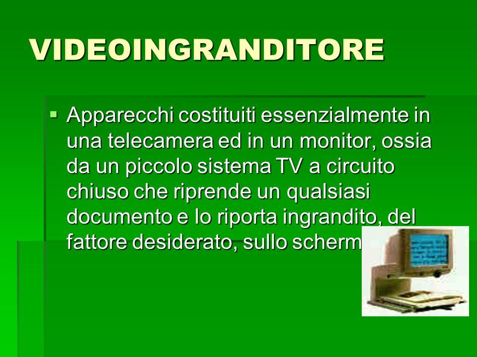 VIDEOINGRANDITORE  Apparecchi costituiti essenzialmente in una telecamera ed in un monitor, ossia da un piccolo sistema TV a circuito chiuso che ripr