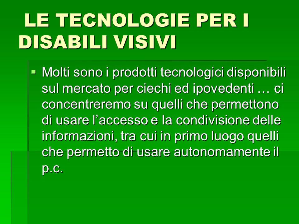 LE TECNOLOGIE PER I DISABILI VISIVI LE TECNOLOGIE PER I DISABILI VISIVI  Molti sono i prodotti tecnologici disponibili sul mercato per ciechi ed ipov