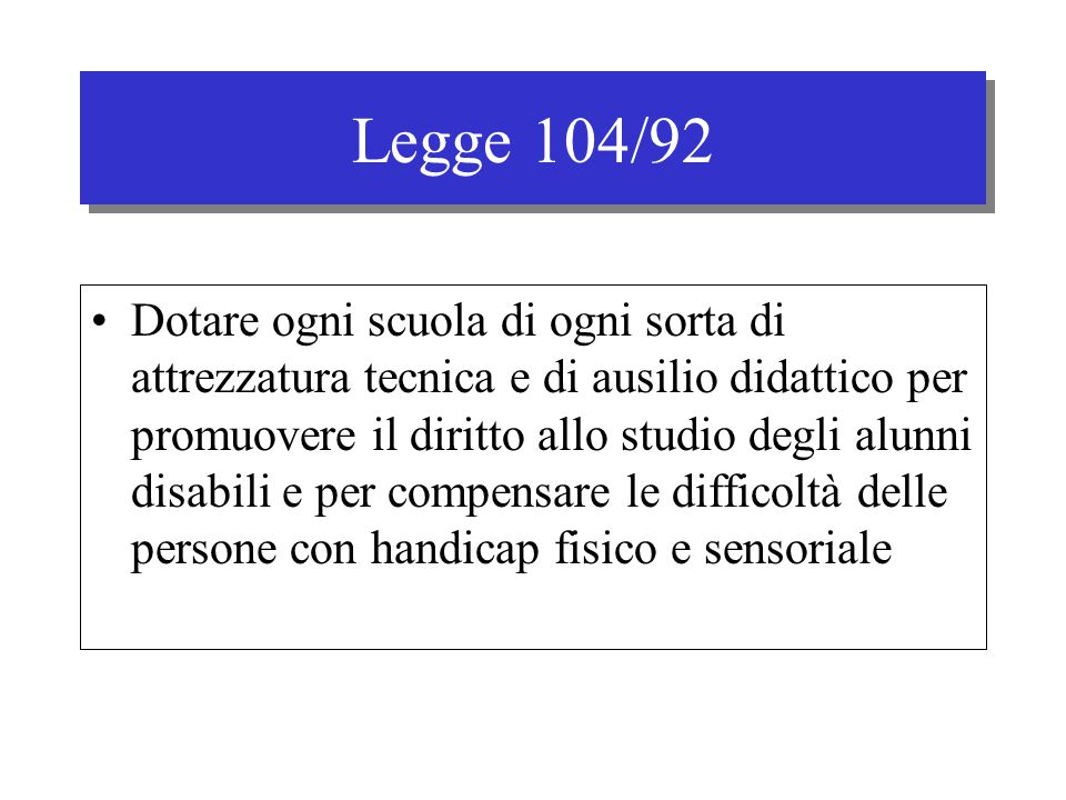 Legge 104/92 Dotare ogni scuola di ogni sorta di attrezzatura tecnica e di ausilio didattico per promuovere il diritto allo studio degli alunni disabili e per compensare le difficoltà delle persone con handicap fisico e sensoriale