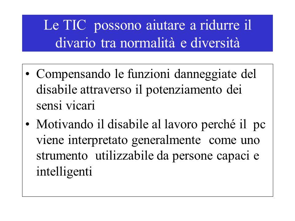 Le TIC possono aiutare a ridurre il divario tra normalità e diversità Compensando le funzioni danneggiate del disabile attraverso il potenziamento dei sensi vicari Motivando il disabile al lavoro perché il pc viene interpretato generalmente come uno strumento utilizzabile da persone capaci e intelligenti