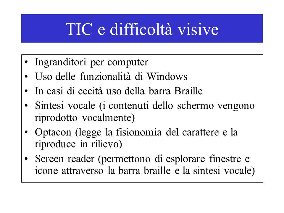 TIC e difficoltà visive Ingranditori per computer Uso delle funzionalità di Windows In casi di cecità uso della barra Braille Sintesi vocale (i contenuti dello schermo vengono riprodotto vocalmente) Optacon (legge la fisionomia del carattere e la riproduce in rilievo) Screen reader (permettono di esplorare finestre e icone attraverso la barra braille e la sintesi vocale)