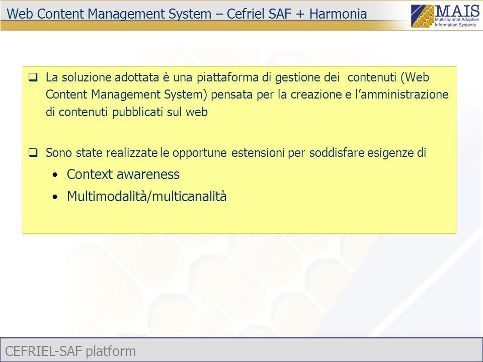 CEFRIEL-SAF platform Web Content Management System – Cefriel SAF + Harmonia  La soluzione adottata è una piattaforma di gestione dei contenuti (Web Content Management System) pensata per la creazione e l'amministrazione di contenuti pubblicati sul web  Sono state realizzate le opportune estensioni per soddisfare esigenze di Context awareness Multimodalità/multicanalità