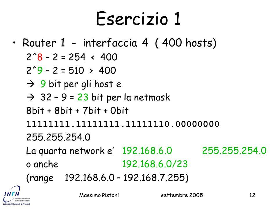 settembre 2005Massimo Pistoni12 Esercizio 1 Router 1 - interfaccia 4 ( 400 hosts) 2^8 – 2 = 254 < 400 2^9 – 2 = 510 > 400  9 bit per gli host e  32 – 9 = 23 bit per la netmask 8bit + 8bit + 7bit + 0bit 11111111.11111111.11111110.00000000 255.255.254.0 La quarta network e' 192.168.6.0 255.255.254.0 o anche 192.168.6.0/23 (range 192.168.6.0 – 192.168.7.255)