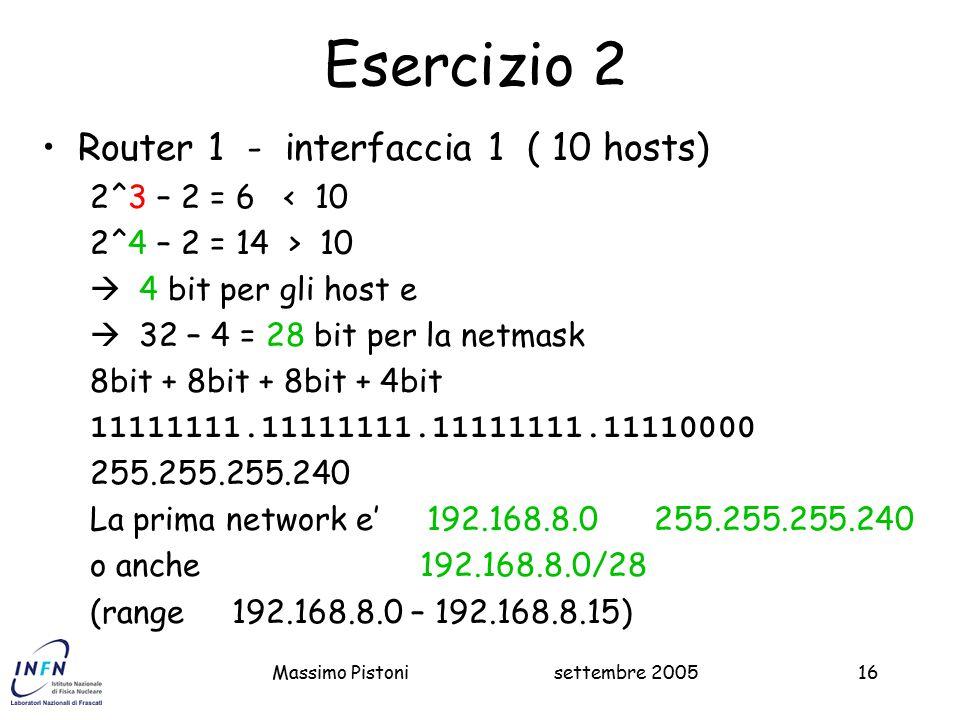 settembre 2005Massimo Pistoni16 Esercizio 2 Router 1 - interfaccia 1 ( 10 hosts) 2^3 – 2 = 6 < 10 2^4 – 2 = 14 > 10  4 bit per gli host e  32 – 4 = 28 bit per la netmask 8bit + 8bit + 8bit + 4bit 11111111.11111111.11111111.11110000 255.255.255.240 La prima network e' 192.168.8.0 255.255.255.240 o anche 192.168.8.0/28 (range 192.168.8.0 – 192.168.8.15)