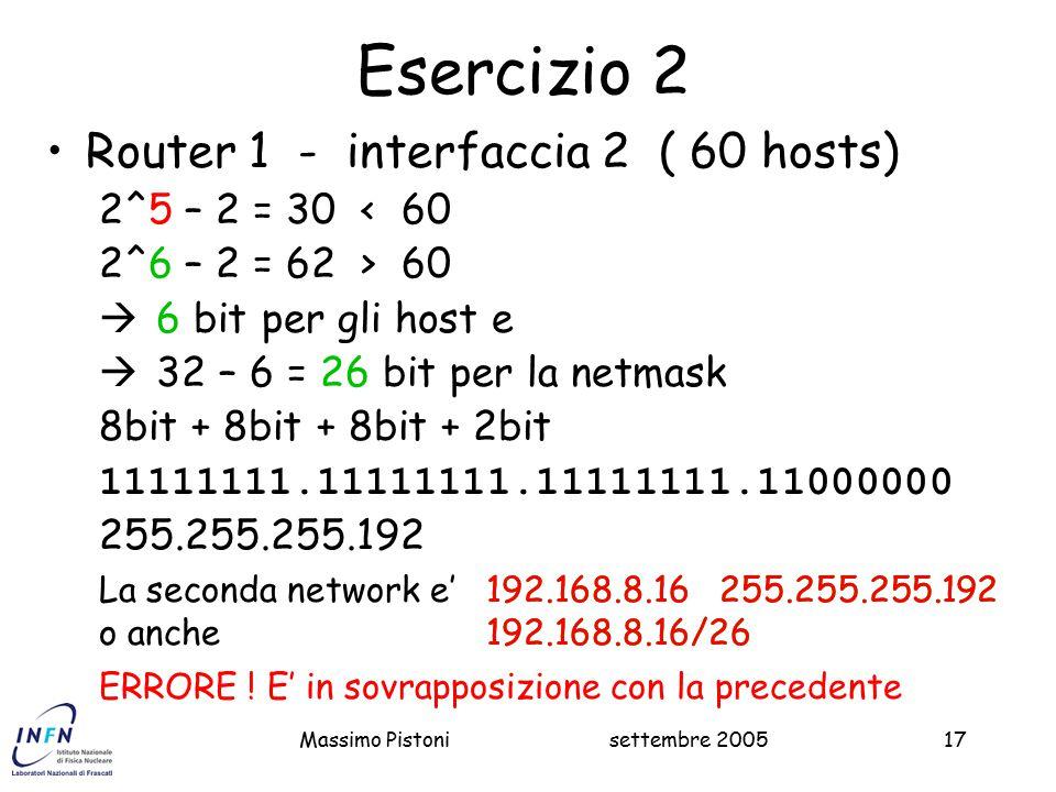 settembre 2005Massimo Pistoni17 192.168.8.16 255.255.255.192 192.168.8.16/26 Esercizio 2 Router 1 - interfaccia 2 ( 60 hosts) 2^5 – 2 = 30 < 60 2^6 – 2 = 62 > 60  6 bit per gli host e  32 – 6 = 26 bit per la netmask 8bit + 8bit + 8bit + 2bit 11111111.11111111.11111111.11000000 255.255.255.192 ERRORE .
