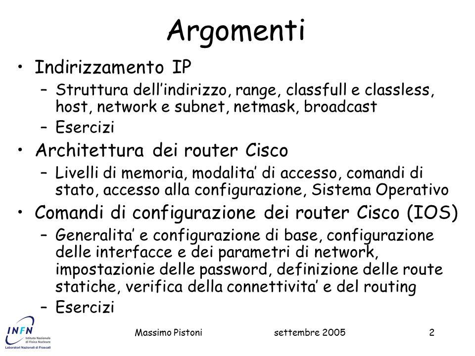 Massimo Pistoni2 Argomenti Indirizzamento IP –Struttura dell'indirizzo, range, classfull e classless, host, network e subnet, netmask, broadcast –Esercizi Architettura dei router Cisco –Livelli di memoria, modalita' di accesso, comandi di stato, accesso alla configurazione, Sistema Operativo Comandi di configurazione dei router Cisco (IOS) –Generalita' e configurazione di base, configurazione delle interfacce e dei parametri di network, impostazionie delle password, definizione delle route statiche, verifica della connettivita' e del routing –Esercizi