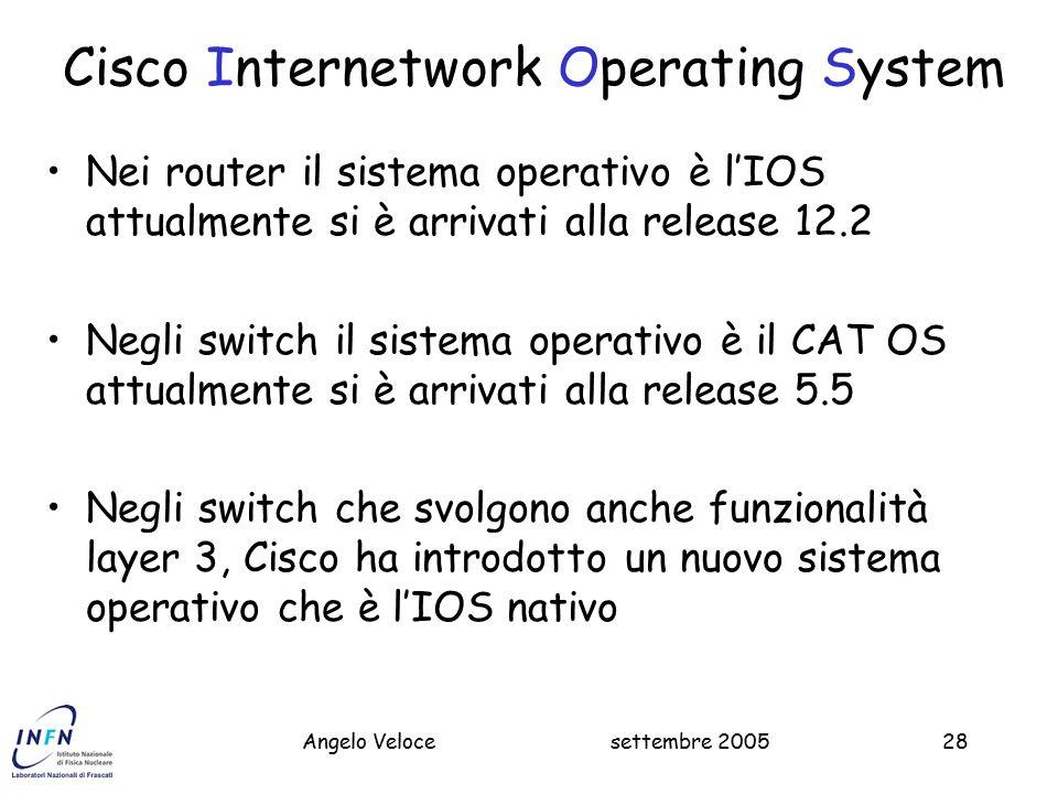 settembre 2005Massimo Pistoni28 Cisco Internetwork Operating System Nei router il sistema operativo è l'IOS attualmente si è arrivati alla release 12.2 Negli switch il sistema operativo è il CAT OS attualmente si è arrivati alla release 5.5 Negli switch che svolgono anche funzionalità layer 3, Cisco ha introdotto un nuovo sistema operativo che è l'IOS nativo Angelo Veloce
