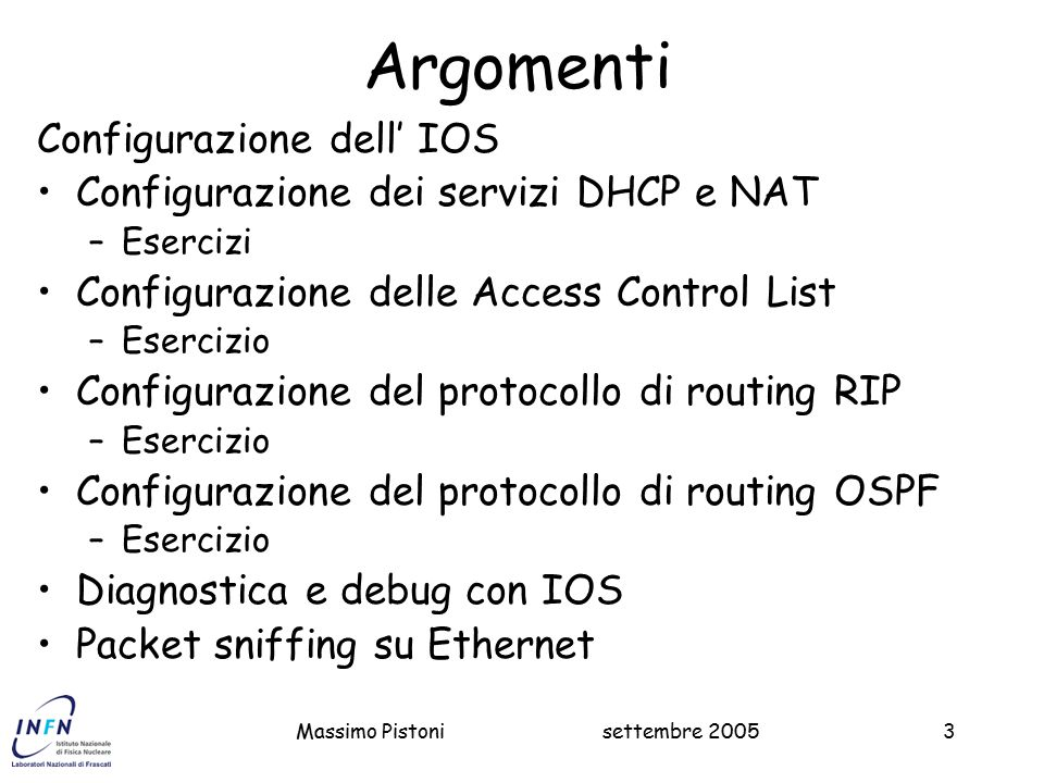 settembre 2005Massimo Pistoni54 Esercizio sul DHCP Configurare un address pool dinamico e uno statico: Master1#Configure terminal ip dhcp excluded-address 192.168.8.1 ip dhcp pool masterdyn network 192.168.8.0 255.255.254.0 domain-name lnf.infn.it dns-server 193.206.84.12 193.206.84.112 default-router 192.168.8.1 lease 2 ip dhcp pool www host 192.168.8.2 255.255.254.0 client-identifier 0100.0476.4aba.a4 client-name www service dhcp x 20 servers Nota: 01 Identifica ethernet 802.3