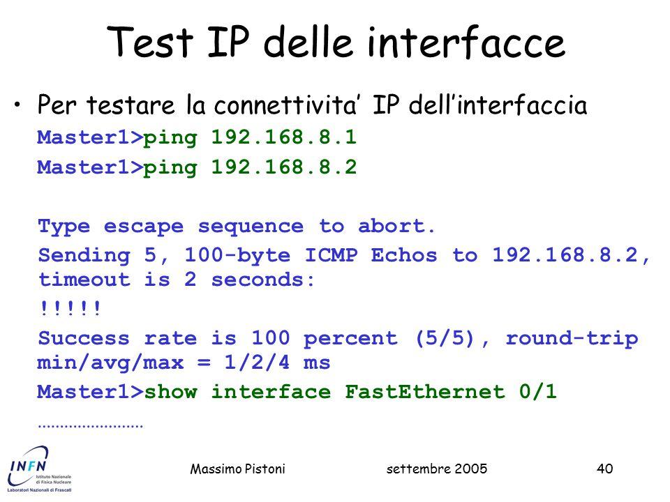 settembre 2005Massimo Pistoni40 Test IP delle interfacce Per testare la connettivita' IP dell'interfaccia Master1>ping 192.168.8.1 Master1>ping 192.168.8.2 Type escape sequence to abort.