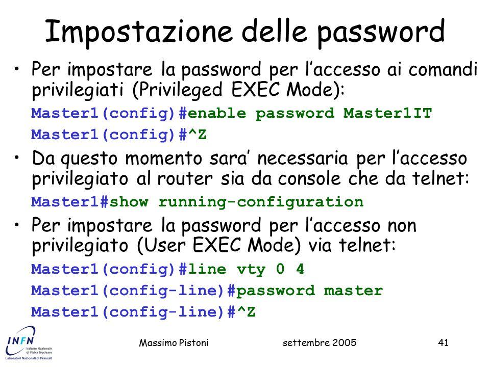 settembre 2005Massimo Pistoni41 Impostazione delle password Per impostare la password per l'accesso ai comandi privilegiati (Privileged EXEC Mode): Master1(config)#enable password Master1IT Master1(config)#^Z Da questo momento sara' necessaria per l'accesso privilegiato al router sia da console che da telnet: Master1#show running-configuration Per impostare la password per l'accesso non privilegiato (User EXEC Mode) via telnet: Master1(config)#line vty 0 4 Master1(config-line)#password master Master1(config-line)#^Z