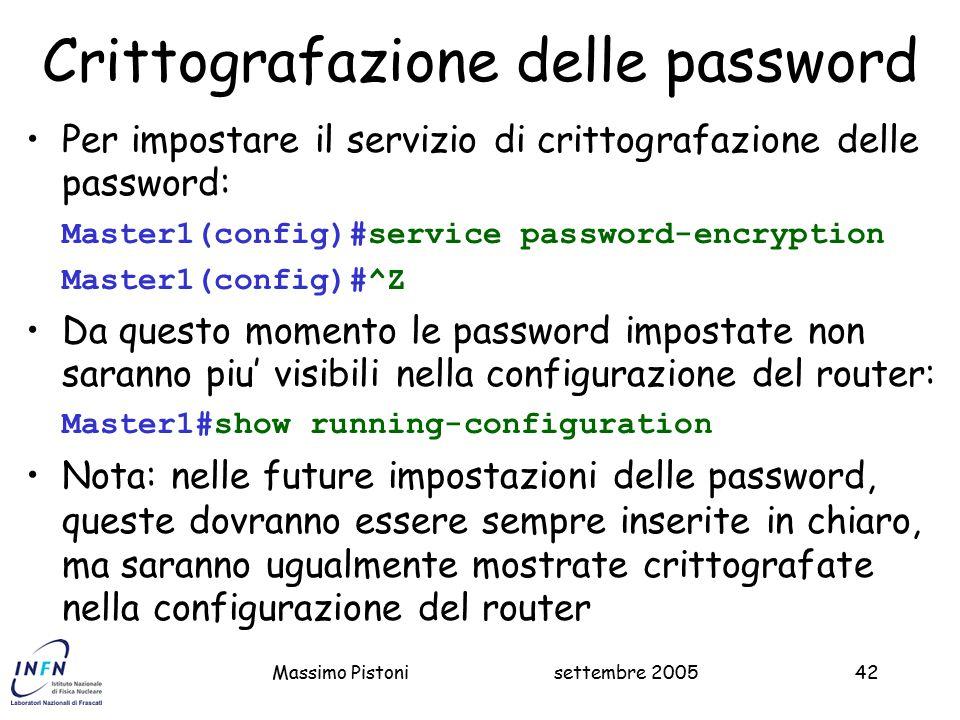settembre 2005Massimo Pistoni42 Crittografazione delle password Per impostare il servizio di crittografazione delle password: Master1(config)#service password-encryption Master1(config)#^Z Da questo momento le password impostate non saranno piu' visibili nella configurazione del router: Master1#show running-configuration Nota: nelle future impostazioni delle password, queste dovranno essere sempre inserite in chiaro, ma saranno ugualmente mostrate crittografate nella configurazione del router