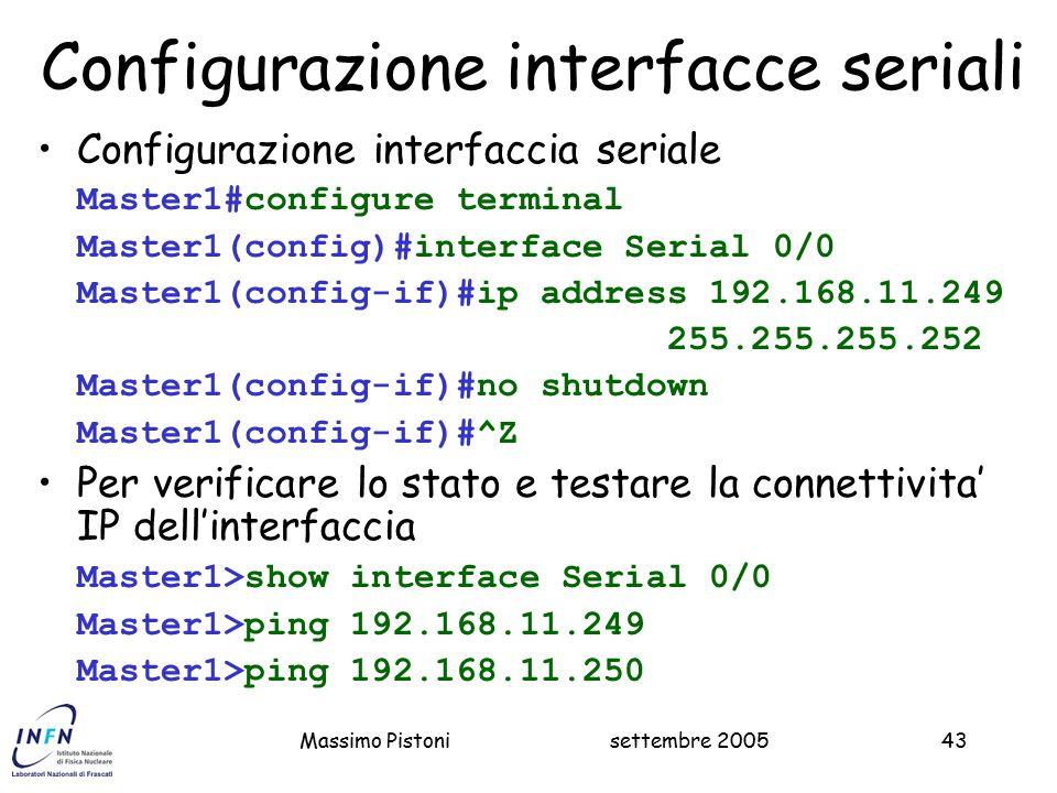settembre 2005Massimo Pistoni43 Configurazione interfacce seriali Configurazione interfaccia seriale Master1#configure terminal Master1(config)#interface Serial 0/0 Master1(config-if)#ip address 192.168.11.249 255.255.255.252 Master1(config-if)#no shutdown Master1(config-if)#^Z Per verificare lo stato e testare la connettivita' IP dell'interfaccia Master1>show interface Serial 0/0 Master1>ping 192.168.11.249 Master1>ping 192.168.11.250