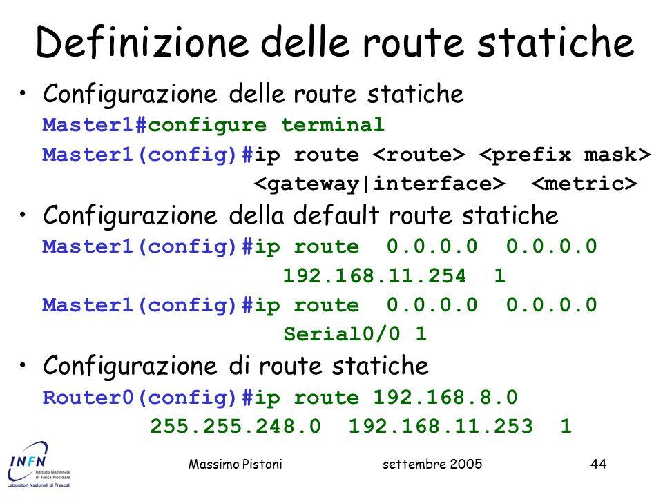 settembre 2005Massimo Pistoni44 Definizione delle route statiche Configurazione delle route statiche Master1#configure terminal Master1(config)#ip route Configurazione della default route statiche Master1(config)#ip route 0.0.0.0 0.0.0.0 192.168.11.254 1 Master1(config)#ip route 0.0.0.0 0.0.0.0 Serial0/0 1 Configurazione di route statiche Router0(config)#ip route 192.168.8.0 255.255.248.0 192.168.11.253 1