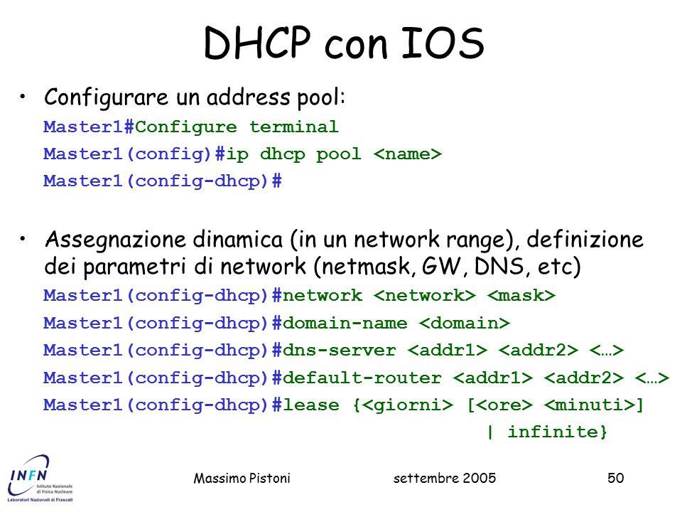settembre 2005Massimo Pistoni50 DHCP con IOS Configurare un address pool: Master1#Configure terminal Master1(config)#ip dhcp pool Master1(config-dhcp)# Assegnazione dinamica (in un network range), definizione dei parametri di network (netmask, GW, DNS, etc) Master1(config-dhcp)#network Master1(config-dhcp)#domain-name Master1(config-dhcp)#dns-server Master1(config-dhcp)#default-router Master1(config-dhcp)#lease { [ ] | infinite}