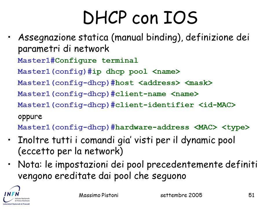settembre 2005Massimo Pistoni51 DHCP con IOS Assegnazione statica (manual binding), definizione dei parametri di network Master1#Configure terminal Master1(config)#ip dhcp pool Master1(config-dhcp)#host Master1(config-dhcp)#client-name Master1(config-dhcp)#client-identifier oppure Master1(config-dhcp)#hardware-address Inoltre tutti i comandi gia' visti per il dynamic pool (eccetto per la network) Nota: le impostazioni dei pool precedentemente definiti vengono ereditate dai pool che seguono