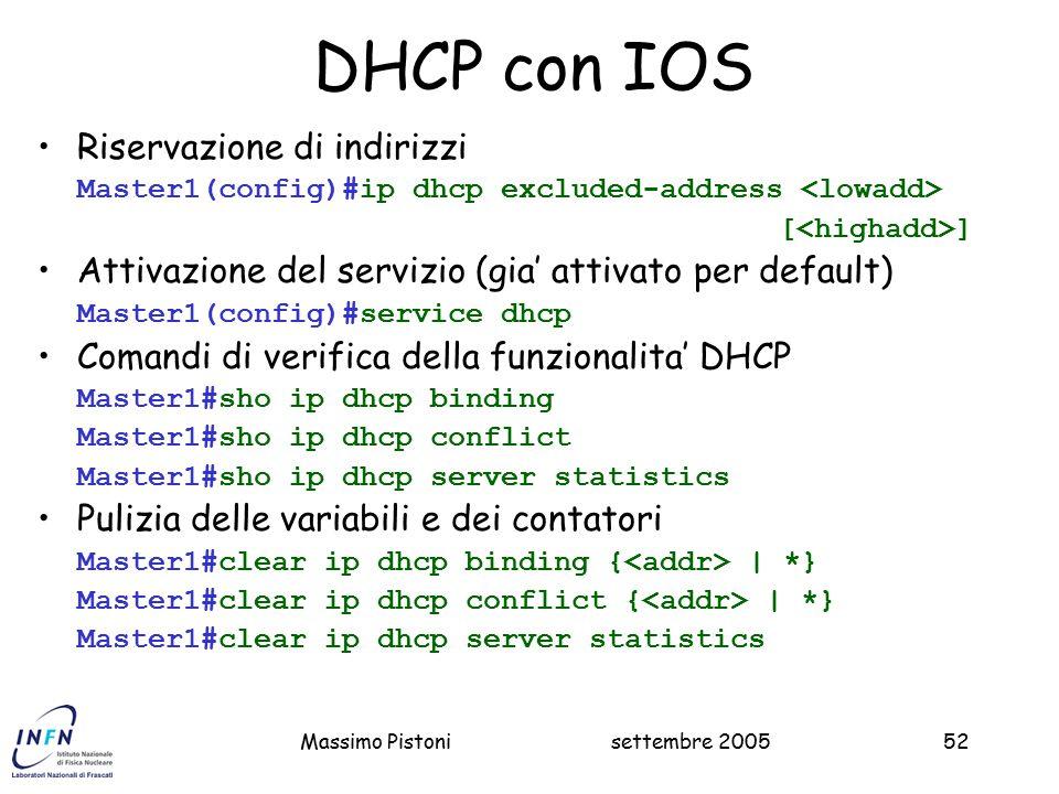 settembre 2005Massimo Pistoni52 DHCP con IOS Riservazione di indirizzi Master1(config)#ip dhcp excluded-address [ ] Attivazione del servizio (gia' attivato per default) Master1(config)#service dhcp Comandi di verifica della funzionalita' DHCP Master1#sho ip dhcp binding Master1#sho ip dhcp conflict Master1#sho ip dhcp server statistics Pulizia delle variabili e dei contatori Master1#clear ip dhcp binding { | *} Master1#clear ip dhcp conflict { | *} Master1#clear ip dhcp server statistics